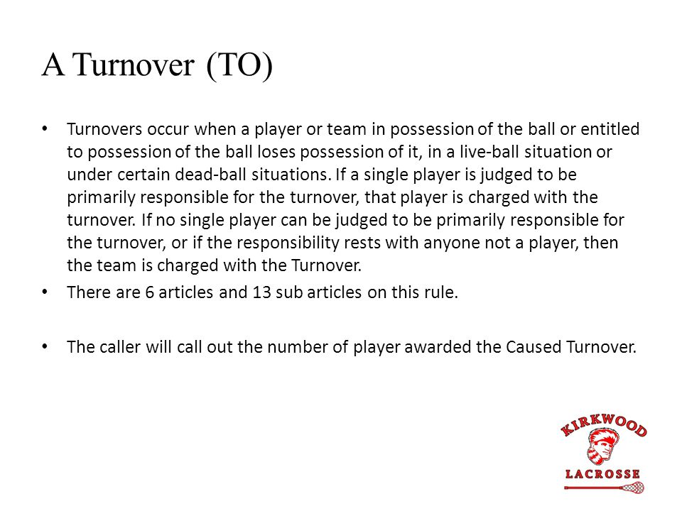 A Turnover (TO) Turnovers occur when a player or team in possession of the ball or entitled to possession of the ball loses possession of it, in a liv