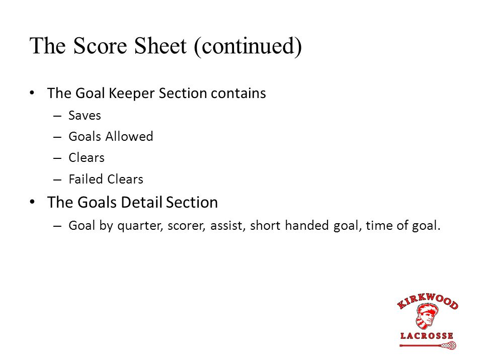 The Score Sheet (continued) The Goal Keeper Section contains – Saves – Goals Allowed – Clears – Failed Clears The Goals Detail Section – Goal by quarter, scorer, assist, short handed goal, time of goal.