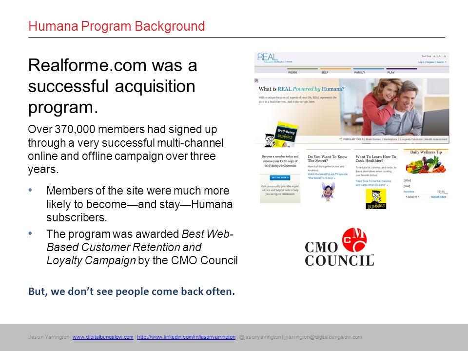 Jason Yarrington | www.digitalbungalow.com | http://www.linkedin.com/in/jasonyarrington | @jasonyarrington | jyarrington@digitalbungalow.comwww.digitalbungalow.comhttp://www.linkedin.com/in/jasonyarrington Humana Program Background Realforme.com was a successful acquisition program.