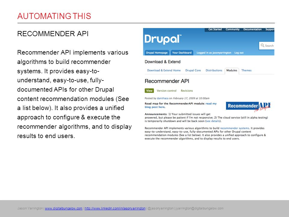 Jason Yarrington | www.digitalbungalow.com | http://www.linkedin.com/in/jasonyarrington | @jasonyarrington | jyarrington@digitalbungalow.comwww.digitalbungalow.comhttp://www.linkedin.com/in/jasonyarrington AUTOMATING THIS RECOMMENDER API Recommender API implements various algorithms to build recommender systems.