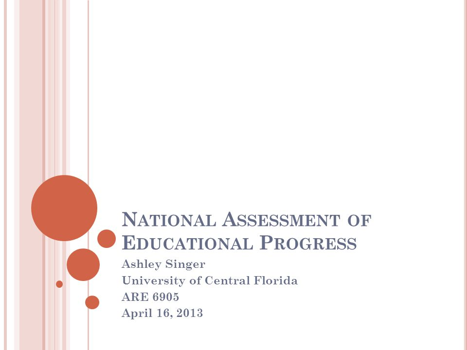 N ATIONAL A SSESSMENT OF E DUCATIONAL P ROGRESS Ashley Singer University of Central Florida ARE 6905 April 16, 2013
