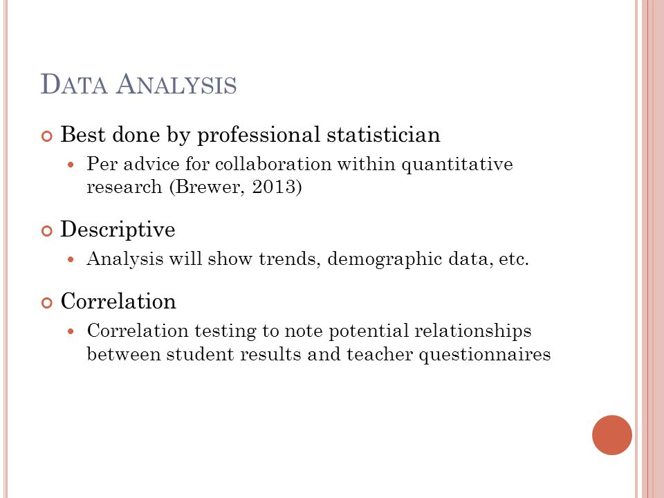 D ATA A NALYSIS Best done by professional statistician Per advice for collaboration within quantitative research (Brewer, 2013) Descriptive Analysis will show trends, demographic data, etc.