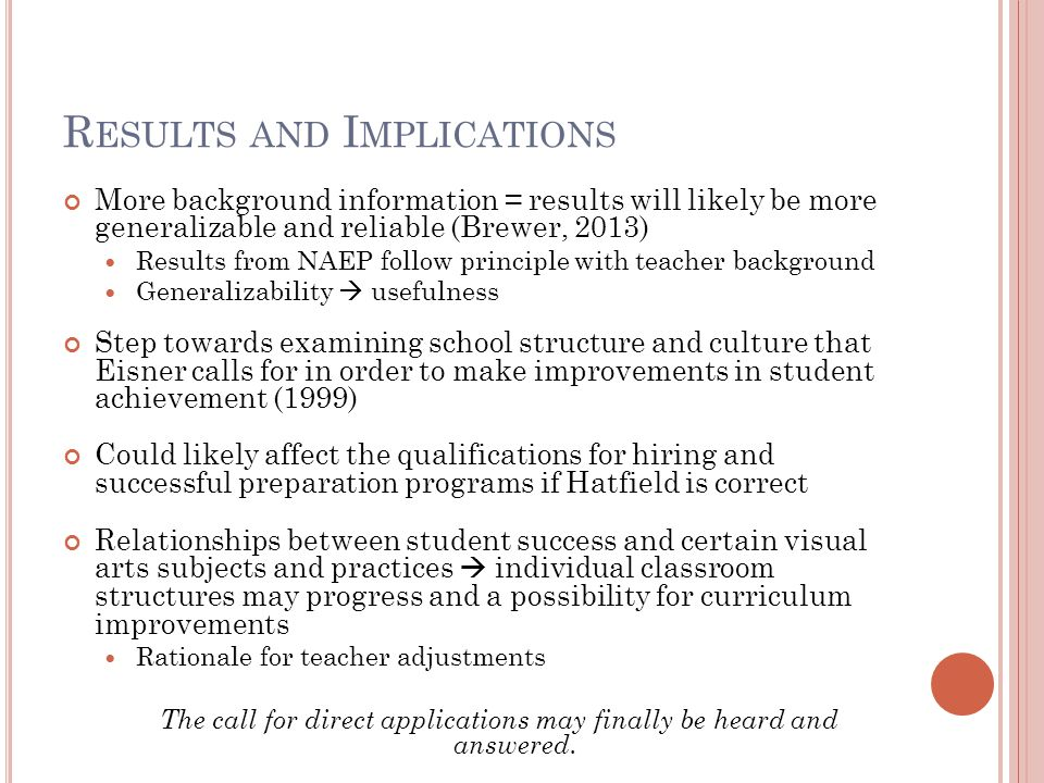 R ESULTS AND I MPLICATIONS More background information = results will likely be more generalizable and reliable (Brewer, 2013) Results from NAEP follow principle with teacher background Generalizability  usefulness Step towards examining school structure and culture that Eisner calls for in order to make improvements in student achievement (1999) Could likely affect the qualifications for hiring and successful preparation programs if Hatfield is correct Relationships between student success and certain visual arts subjects and practices  individual classroom structures may progress and a possibility for curriculum improvements Rationale for teacher adjustments The call for direct applications may finally be heard and answered.