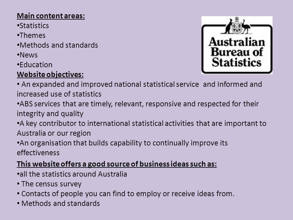 Main content areas: Statistics Themes Methods and standards News Education Website objectives: An expanded and improved national statistical service and Informed and increased use of statistics ABS services that are timely, relevant, responsive and respected for their integrity and quality A key contributor to international statistical activities that are important to Australia or our region An organisation that builds capability to continually improve its effectiveness This website offers a good source of business ideas such as: all the statistics around Australia The census survey Contacts of people you can find to employ or receive ideas from.