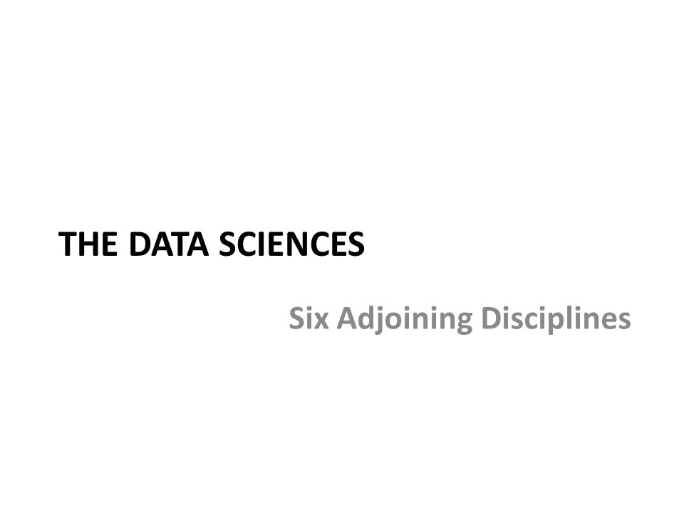 THE DATA SCIENCES Six Adjoining Disciplines