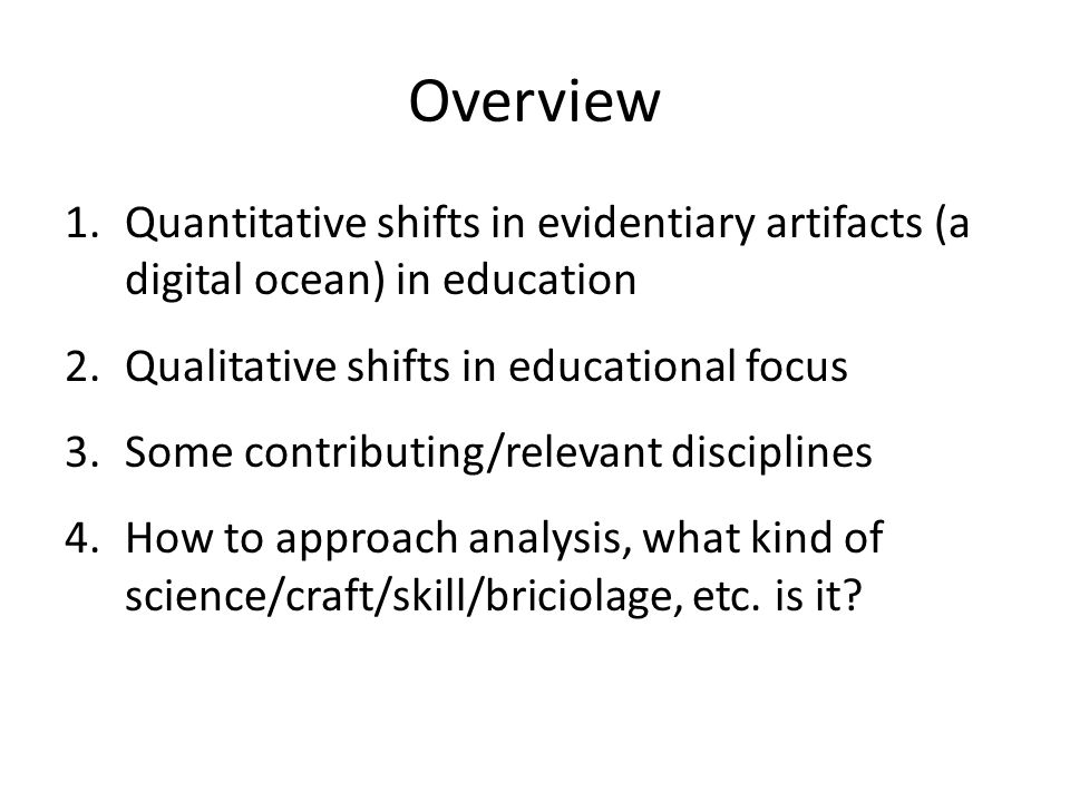 Overview 1.Quantitative shifts in evidentiary artifacts (a digital ocean) in education 2.Qualitative shifts in educational focus 3.Some contributing/relevant disciplines 4.How to approach analysis, what kind of science/craft/skill/briciolage, etc.