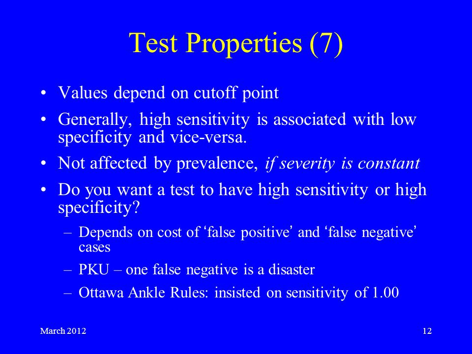 March 201212 Test Properties (7) Values depend on cutoff point Generally, high sensitivity is associated with low specificity and vice-versa.