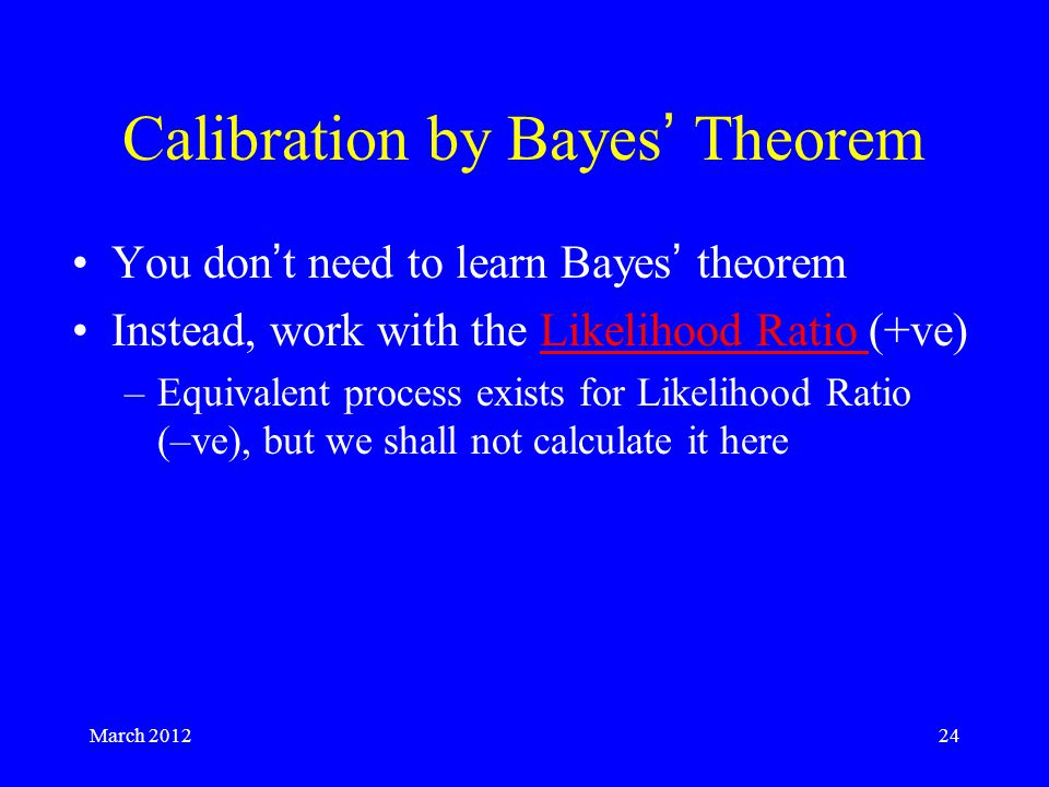March 201224 Calibration by Bayes' Theorem You don't need to learn Bayes' theorem Instead, work with the Likelihood Ratio (+ve)Likelihood Ratio –Equivalent process exists for Likelihood Ratio (–ve), but we shall not calculate it here