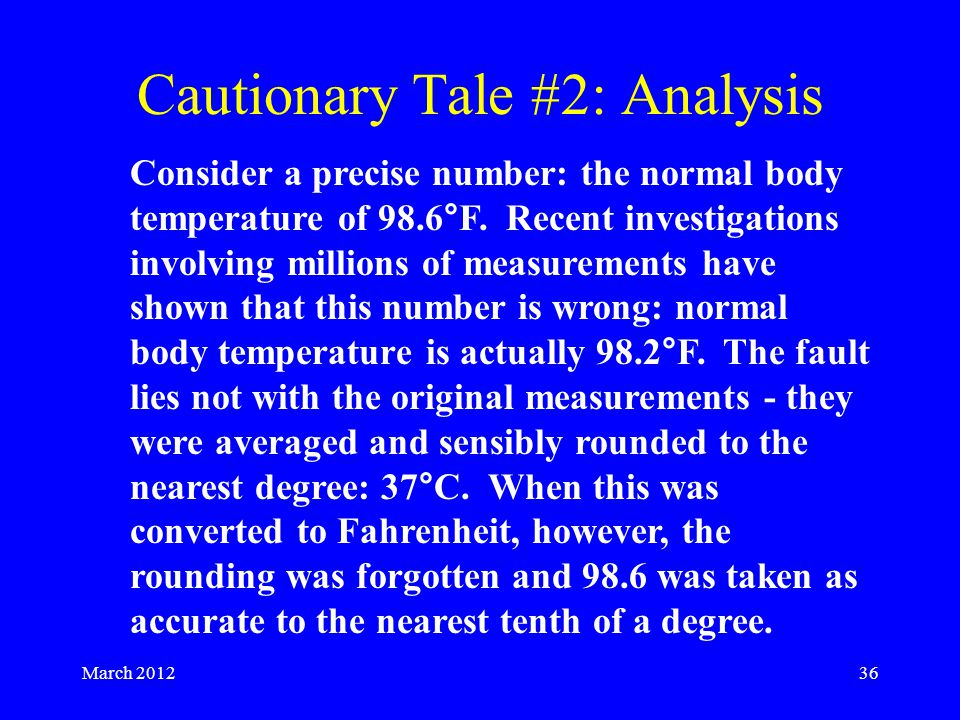 Cautionary Tale #2: Analysis March 201236 Consider a precise number: the normal body temperature of 98.6°F.