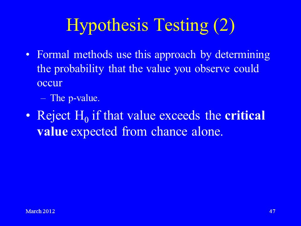 March 201247 Hypothesis Testing (2) Formal methods use this approach by determining the probability that the value you observe could occur –The p-value.