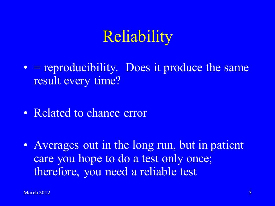 March 20125 Reliability = reproducibility. Does it produce the same result every time.
