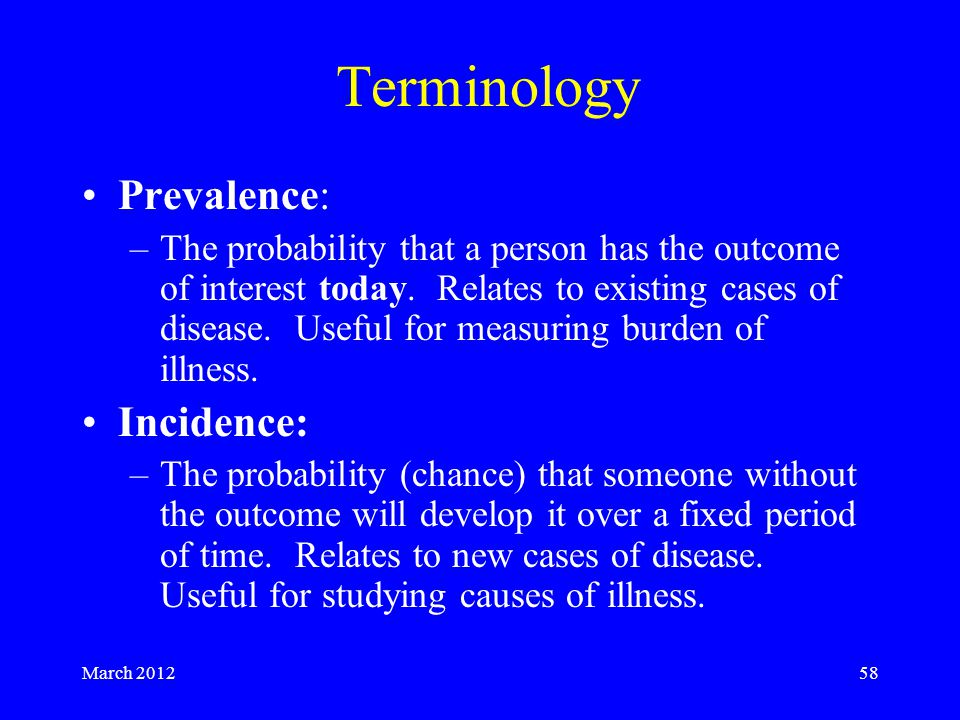March 201258 Terminology Prevalence: –The probability that a person has the outcome of interest today.