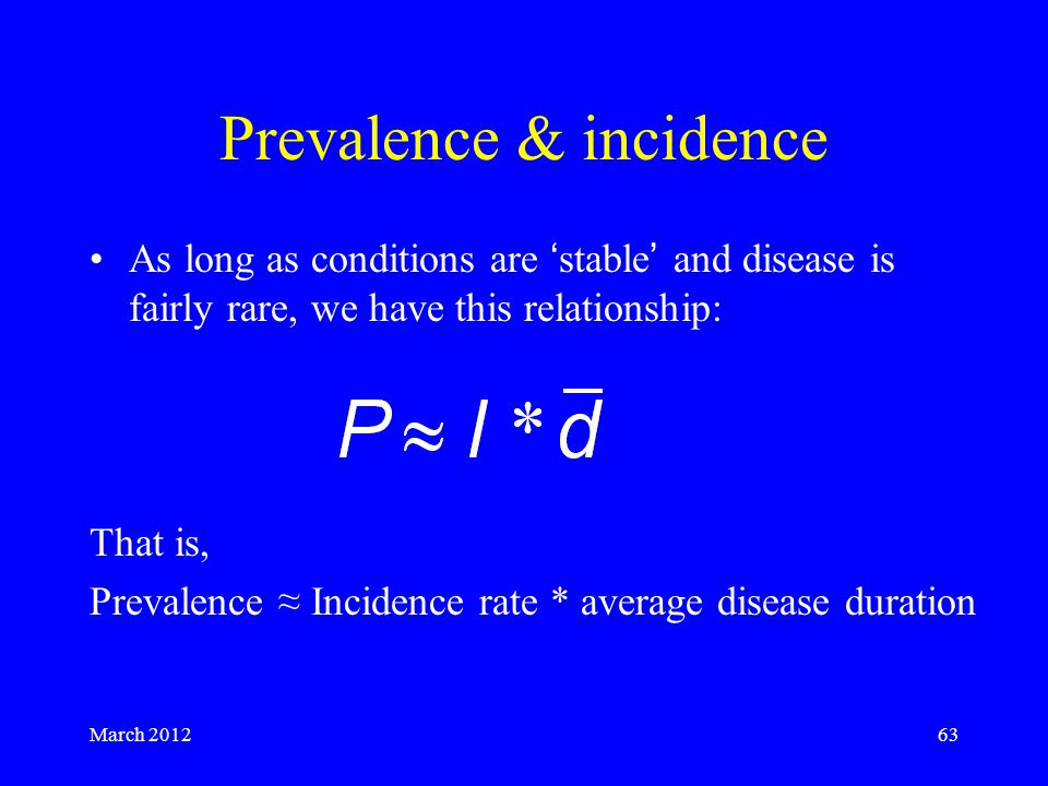 March 201263 Prevalence & incidence As long as conditions are 'stable' and disease is fairly rare, we have this relationship: That is, Prevalence ≈ Incidence rate * average disease duration