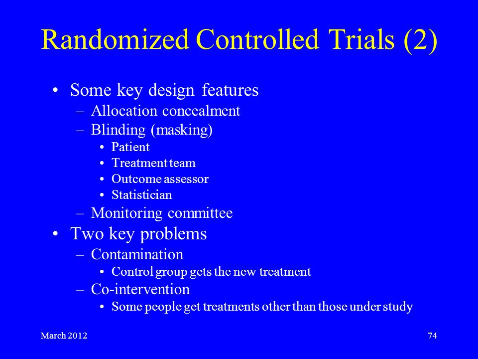 March 201274 Randomized Controlled Trials (2) Some key design features –Allocation concealment –Blinding (masking) Patient Treatment team Outcome assessor Statistician –Monitoring committee Two key problems –Contamination Control group gets the new treatment –Co-intervention Some people get treatments other than those under study