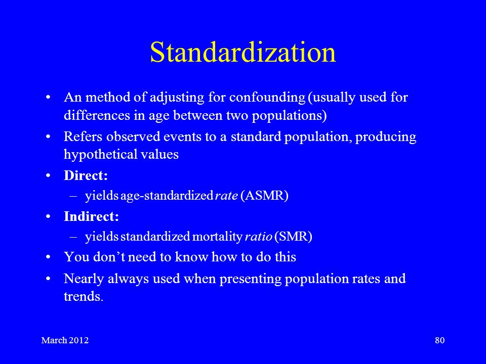 March 201280 Standardization An method of adjusting for confounding (usually used for differences in age between two populations) Refers observed events to a standard population, producing hypothetical values Direct: –yields age-standardized rate (ASMR) Indirect: –yields standardized mortality ratio (SMR) You don't need to know how to do this Nearly always used when presenting population rates and trends.