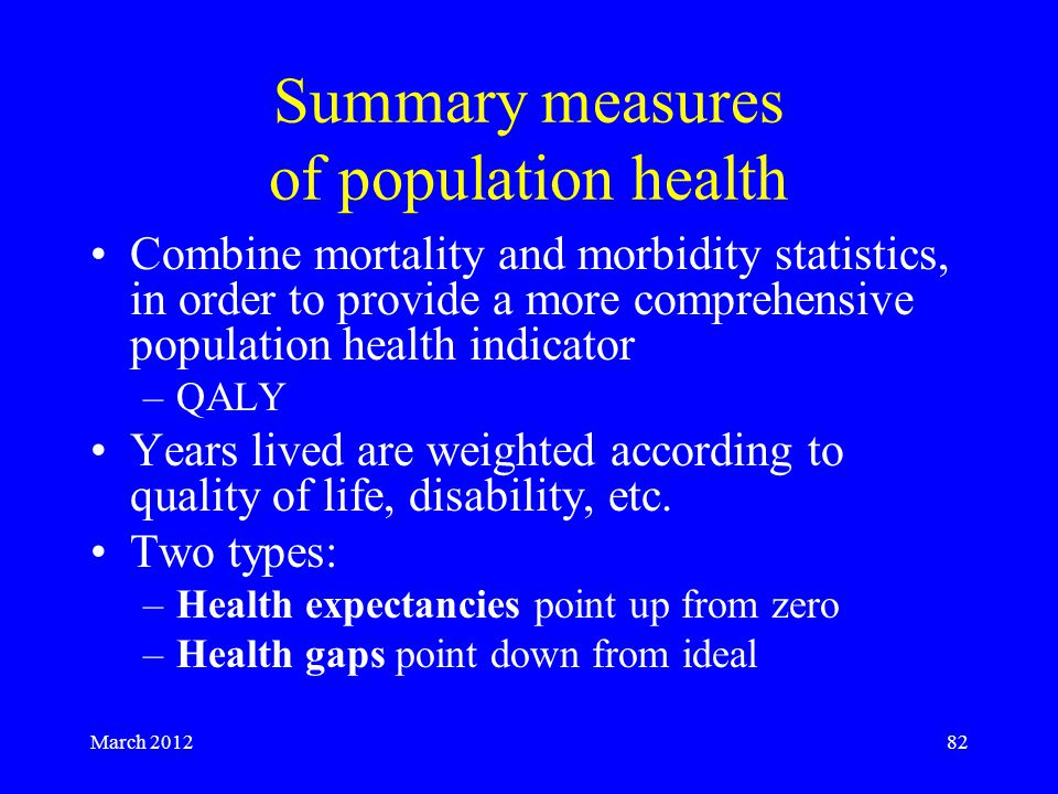 March 201282 Summary measures of population health Combine mortality and morbidity statistics, in order to provide a more comprehensive population health indicator –QALY Years lived are weighted according to quality of life, disability, etc.