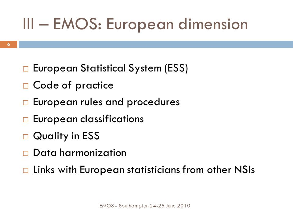 III – EMOS: European dimension EMOS - Southampton 24-25 June 2010 6  European Statistical System (ESS)  Code of practice  European rules and proced