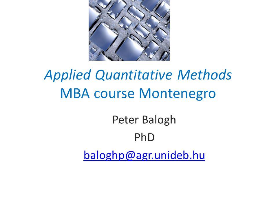 Applied Quantitative Methods MBA course Montenegro Peter Balogh PhD baloghp@agr.unideb.hu