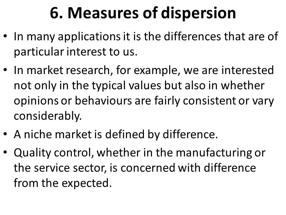 6. Measures of dispersion In many applications it is the differences that are of particular interest to us. In market research, for example, we are in