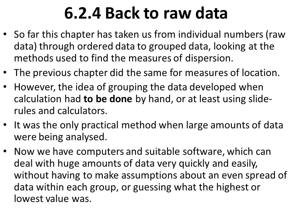 Add to this that most data starts life as individual bits of raw data, and you can see that most of the descriptive statistics we have been discussing can be found very easily, provided someone has recorded them electronically.