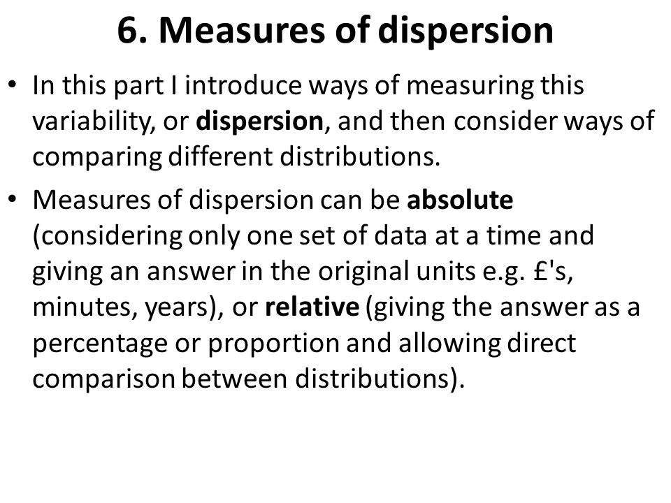 6. Measures of dispersion In this part I introduce ways of measuring this variability, or dispersion, and then consider ways of comparing different di