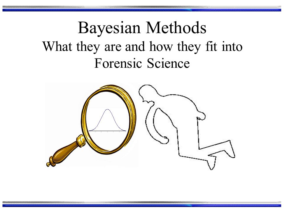 Bayesian Methods What they are and how they fit into Forensic Science