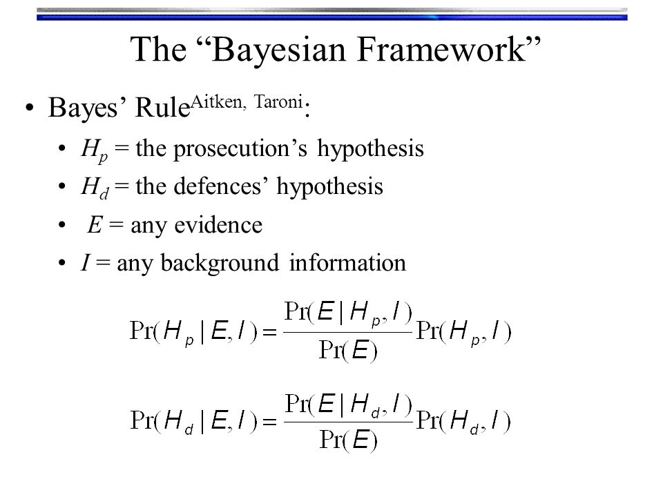 """The """"Bayesian Framework"""" Bayes' Rule Aitken, Taroni : H p = the prosecution's hypothesis H d = the defences' hypothesis E = any evidence I = any backg"""