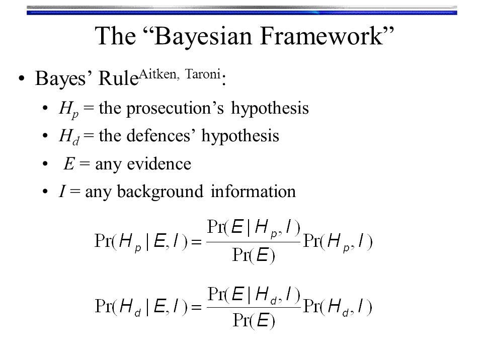 Odd's form of Bayes' Rule: Posterior Odds = Likelihood Ratio × Prior Odds { { { Posterior odds in favour of prosecution's hypothesis Likelihood Ratio Prior odds in favour of prosecution's hypothesis The Bayesian Framework