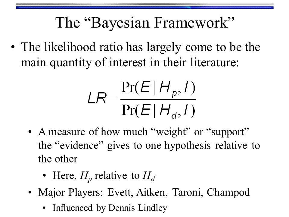 Likelihood ratio ranges from 0 to infinity The Bayesian Framework Points of interest on the LR scale: LR = 0 means evidence TOTALLY DOES NOT SUPPORT H p in favour of H d LR = 1 means evidence does not support either hypothesis more strongly LR = ∞ means evidence TOTALLY SUPPORTS H p in favour of H d