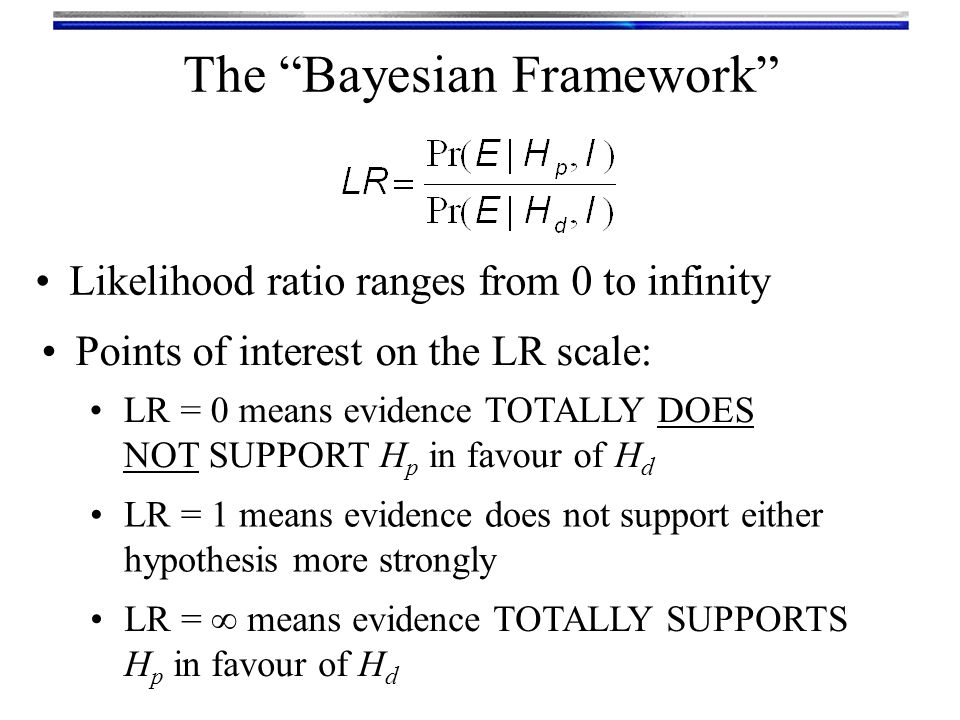 """Likelihood ratio ranges from 0 to infinity The """"Bayesian Framework"""" Points of interest on the LR scale: LR = 0 means evidence TOTALLY DOES NOT SUPPORT"""