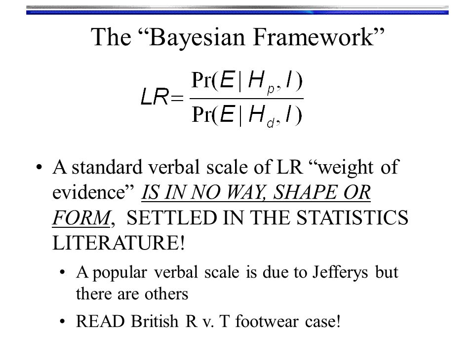 """The """"Bayesian Framework"""" A standard verbal scale of LR """"weight of evidence"""" IS IN NO WAY, SHAPE OR FORM, SETTLED IN THE STATISTICS LITERATURE! A popul"""