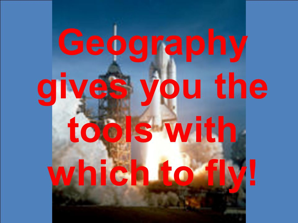 Geography gives you the tools with which to fly!