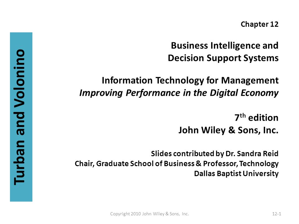 Chapter 12 Business Intelligence and Decision Support Systems Information Technology for Management Improving Performance in the Digital Economy 7 th edition John Wiley & Sons, Inc.