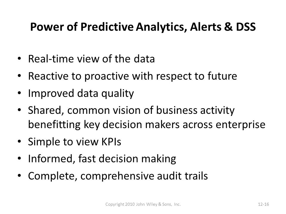 Power of Predictive Analytics, Alerts & DSS Real-time view of the data Reactive to proactive with respect to future Improved data quality Shared, common vision of business activity benefitting key decision makers across enterprise Simple to view KPIs Informed, fast decision making Complete, comprehensive audit trails Copyright 2010 John Wiley & Sons, Inc.12-16