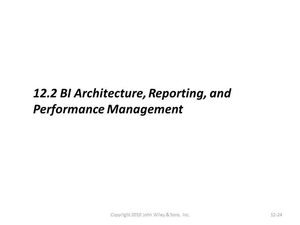 Copyright 2010 John Wiley & Sons, Inc.12-24 12.2 BI Architecture, Reporting, and Performance Management