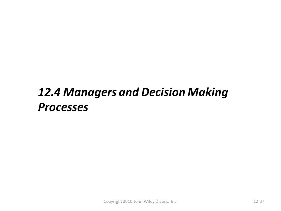 Copyright 2010 John Wiley & Sons, Inc.12-37 12.4 Managers and Decision Making Processes