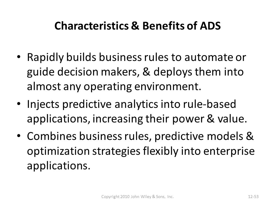 Characteristics & Benefits of ADS Rapidly builds business rules to automate or guide decision makers, & deploys them into almost any operating environment.