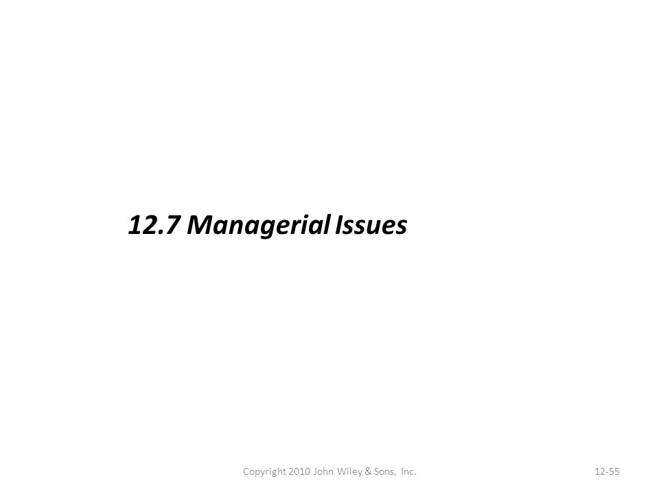 Copyright 2010 John Wiley & Sons, Inc.12-55 12.7 Managerial Issues