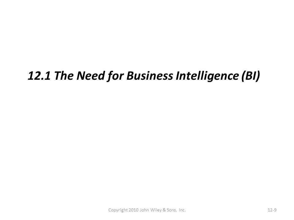Copyright 2010 John Wiley & Sons, Inc.12-9 12.1 The Need for Business Intelligence (BI)