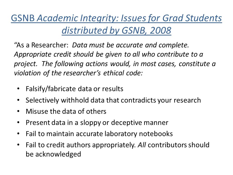 "GSNB Academic Integrity: Issues for Grad Students distributed by GSNB, 2008 ""As a Researcher: Data must be accurate and complete. Appropriate credit s"