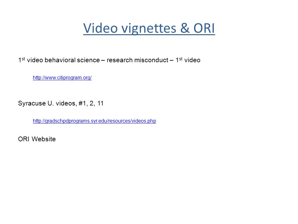 Video vignettes & ORI 1 st video behavioral science – research misconduct – 1 st video http://www.citiprogram.org/ Syracuse U. videos, #1, 2, 11 http:
