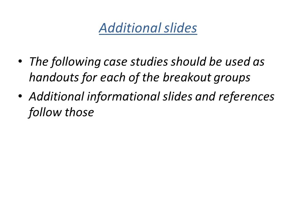 Additional slides The following case studies should be used as handouts for each of the breakout groups Additional informational slides and references
