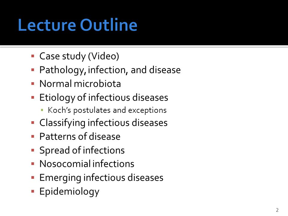  Case study (Video)  Pathology, infection, and disease  Normal microbiota  Etiology of infectious diseases ▪ Koch's postulates and exceptions  Classifying infectious diseases  Patterns of disease  Spread of infections  Nosocomial infections  Emerging infectious diseases  Epidemiology 2