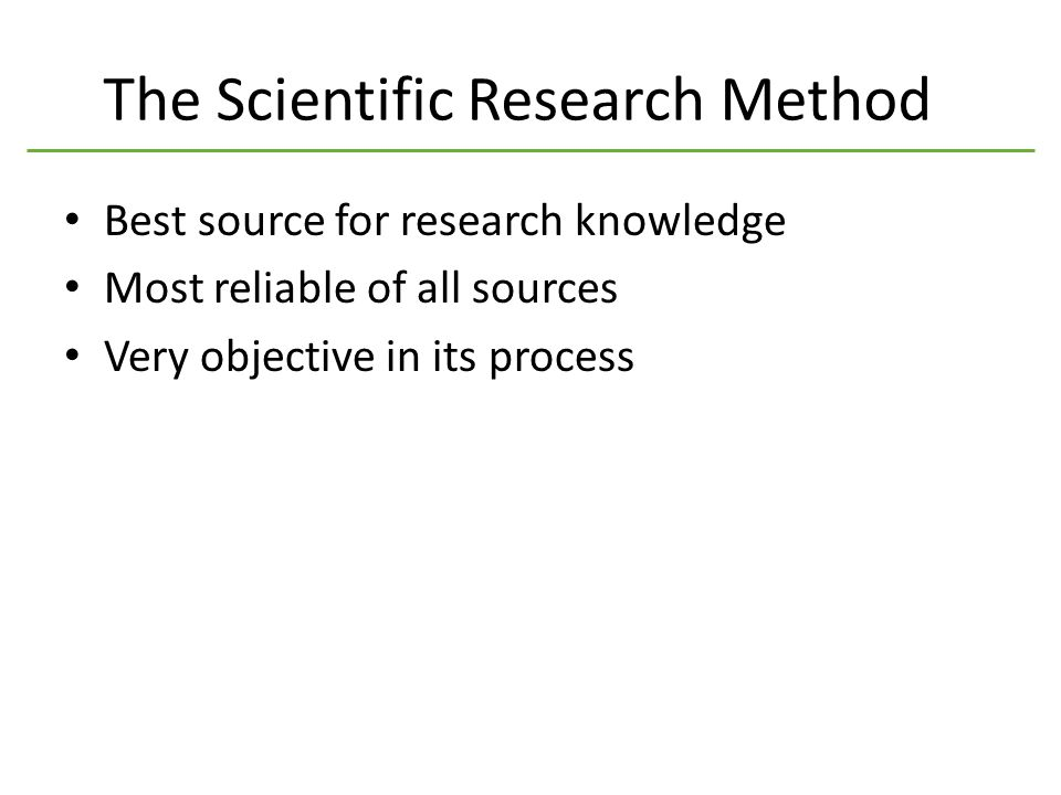 The Scientific Research Method Best source for research knowledge Most reliable of all sources Very objective in its process