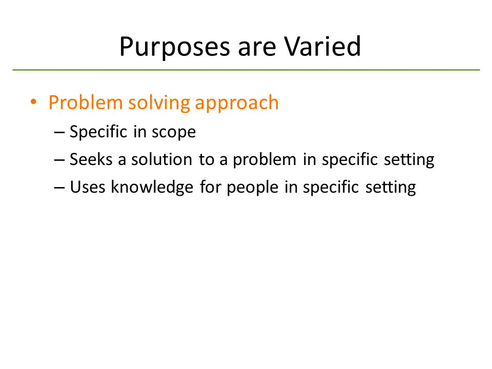 Purposes are Varied Problem solving approach – Specific in scope – Seeks a solution to a problem in specific setting – Uses knowledge for people in specific setting