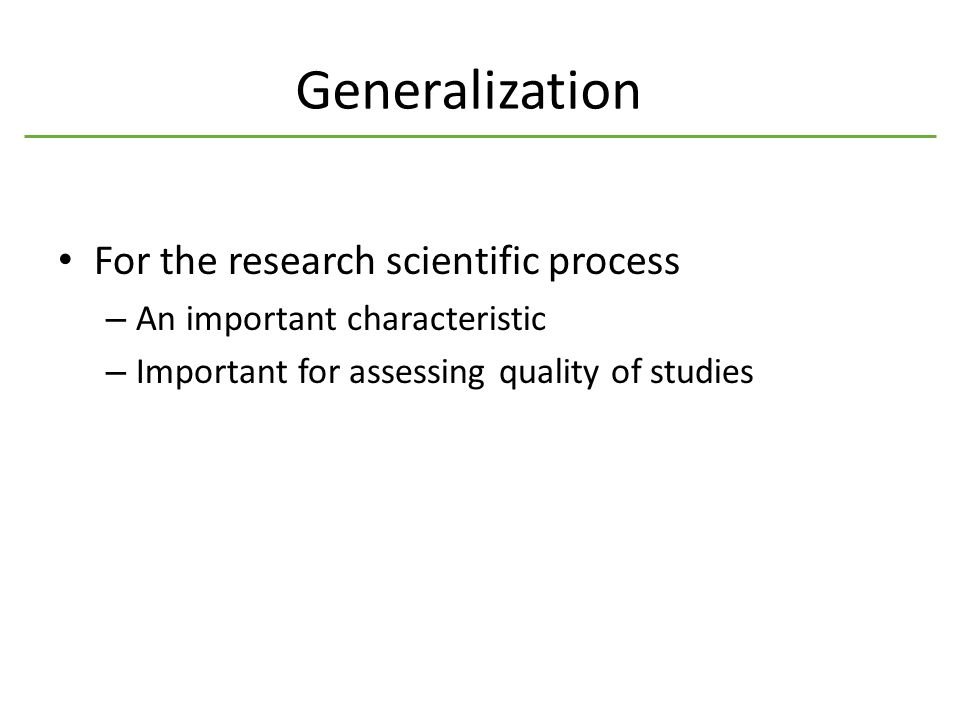 Generalization For the research scientific process – An important characteristic – Important for assessing quality of studies