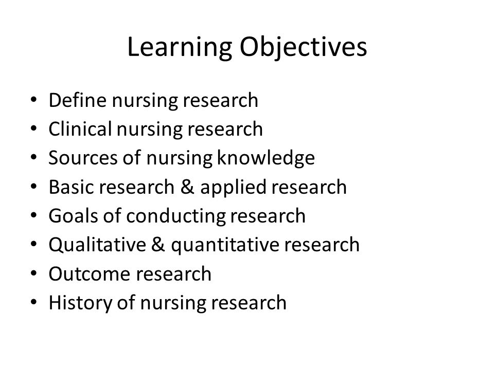 Learning Objectives Define nursing research Clinical nursing research Sources of nursing knowledge Basic research & applied research Goals of conducting research Qualitative & quantitative research Outcome research History of nursing research