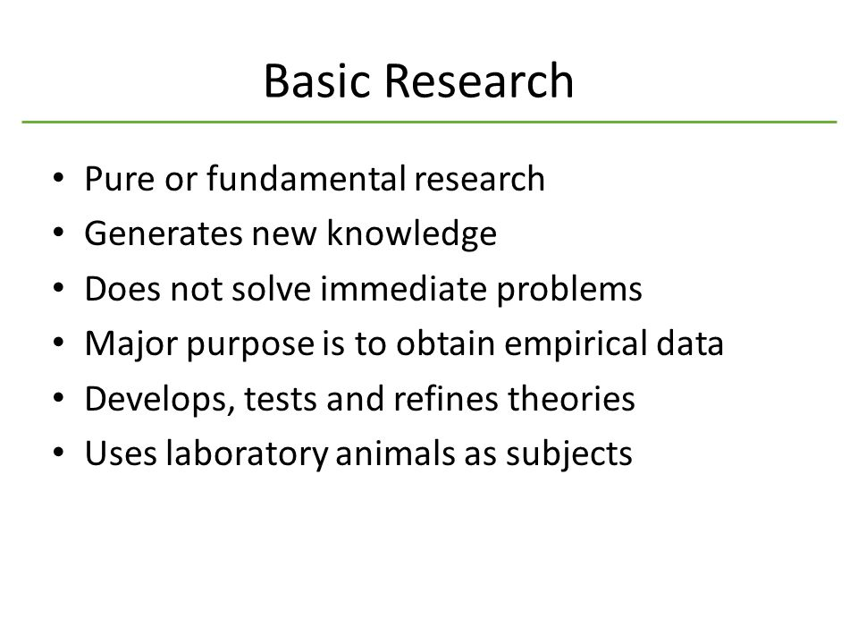 Basic Research Pure or fundamental research Generates new knowledge Does not solve immediate problems Major purpose is to obtain empirical data Develops, tests and refines theories Uses laboratory animals as subjects