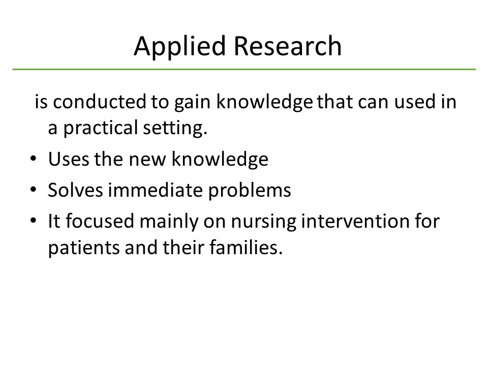 Applied Research is conducted to gain knowledge that can used in a practical setting.