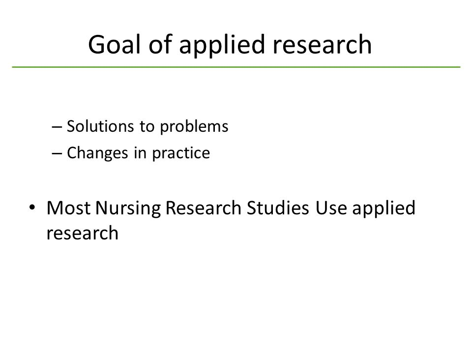 Goal of applied research – Solutions to problems – Changes in practice Most Nursing Research Studies Use applied research